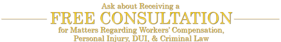 Ask about Receiving a Free Consultation for Matters Regarding Workers' Compensation, Personal Injury, DUI, & Criminal Law